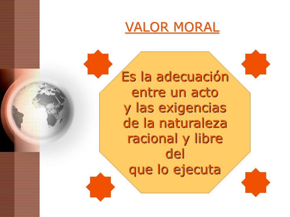 VALOR MORAL Es la adecuación entre un acto y las exigencias de la naturaleza racional y libre del que lo ejecuta