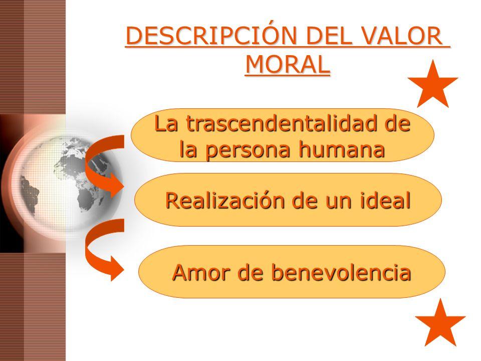 DESCRIPCIÓN DEL VALOR MORAL La trascendentalidad de la persona humana Realización de un ideal Amor de benevolencia