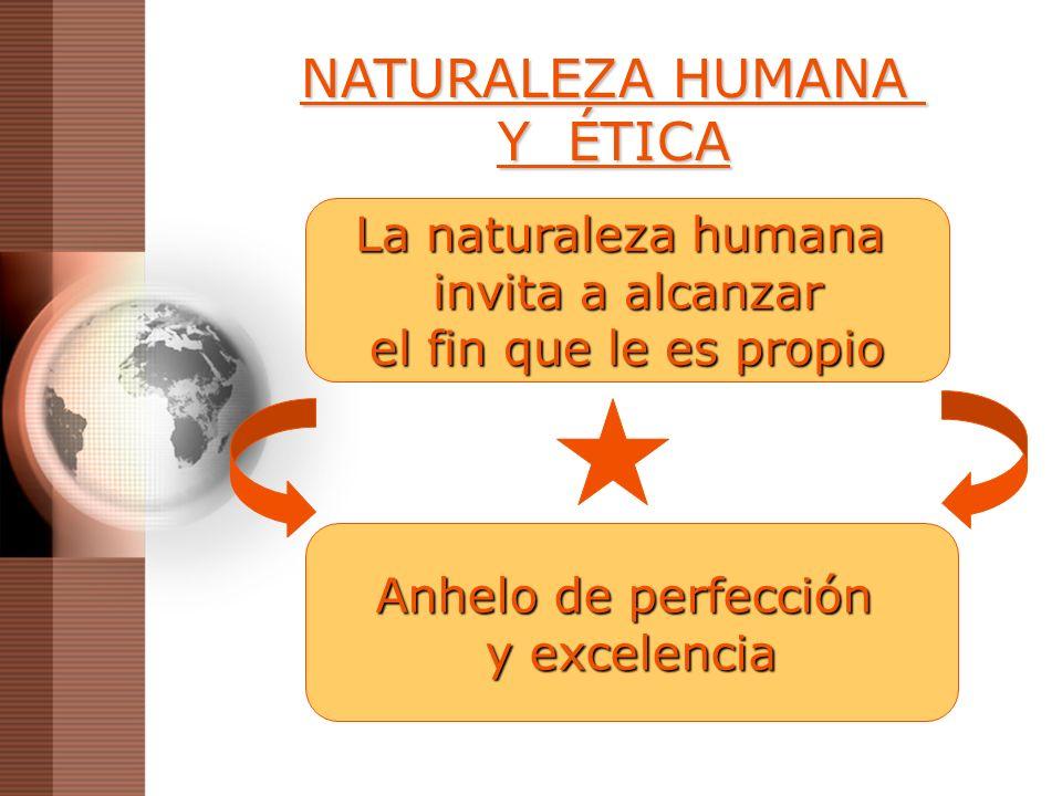 NATURALEZA HUMANA Y ÉTICA La naturaleza humana invita a alcanzar el fin que le es propio Anhelo de perfección y excelencia