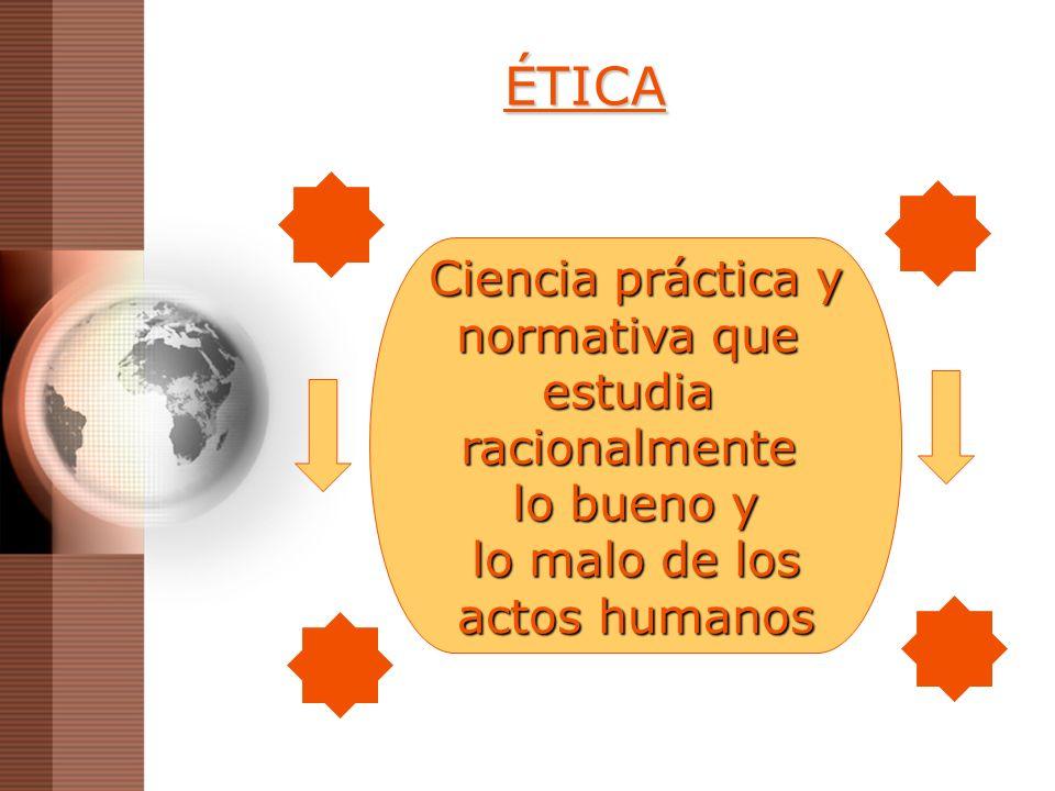 ÉTICA Ciencia práctica y normativa que estudiaracionalmente lo bueno y lo malo de los lo malo de los actos humanos