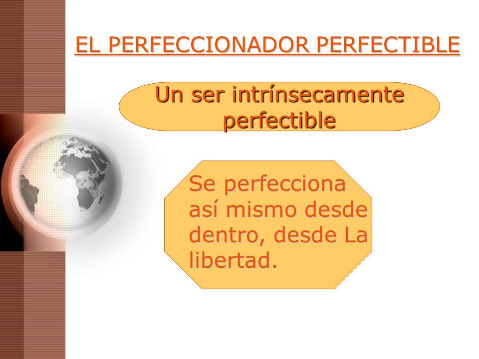 EL PERFECCIONADOR PERFECTIBLE Se perfecciona así mismo desde dentro, desde La libertad. Un ser intrínsecamente perfectible