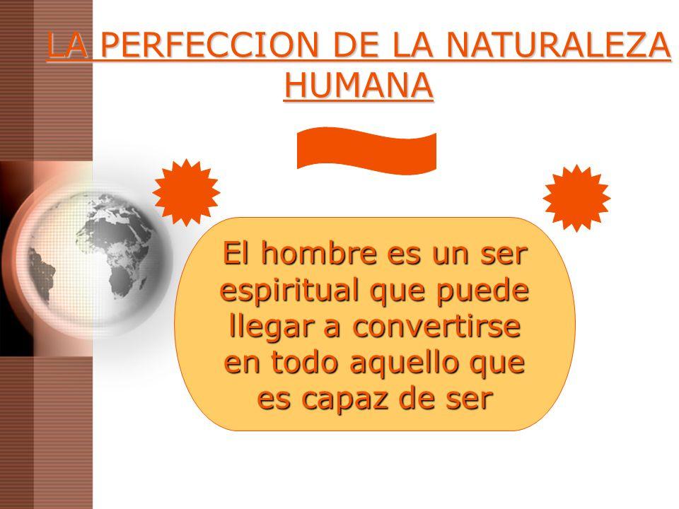 LA PERFECCION DE LA NATURALEZA HUMANA El hombre es un ser espiritual que puede llegar a convertirse en todo aquello que es capaz de ser