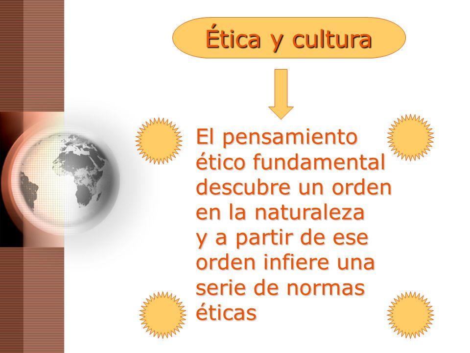Ética y cultura El pensamiento ético fundamental descubre un orden en la naturaleza y a partir de ese orden infiere una serie de normas éticas