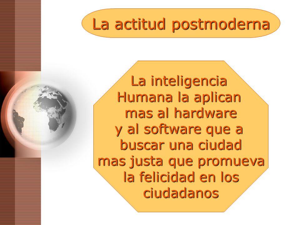La actitud postmoderna La inteligencia Humana la aplican mas al hardware y al software que a buscar una ciudad mas justa que promueva la felicidad en