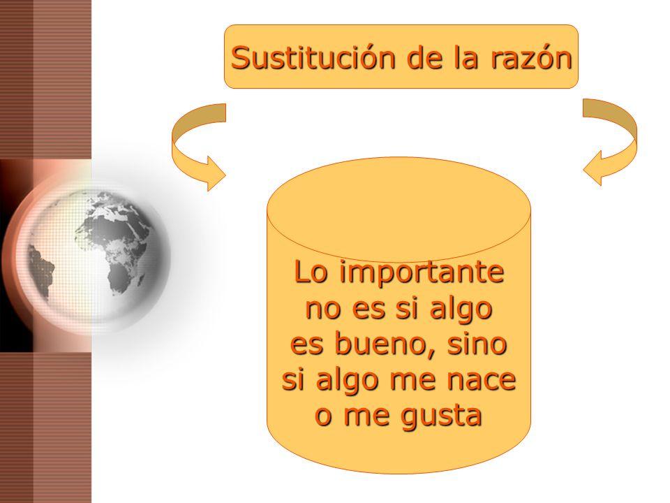 Sustitución de la razón Lo importante no es si algo es bueno, sino si algo me nace o me gusta