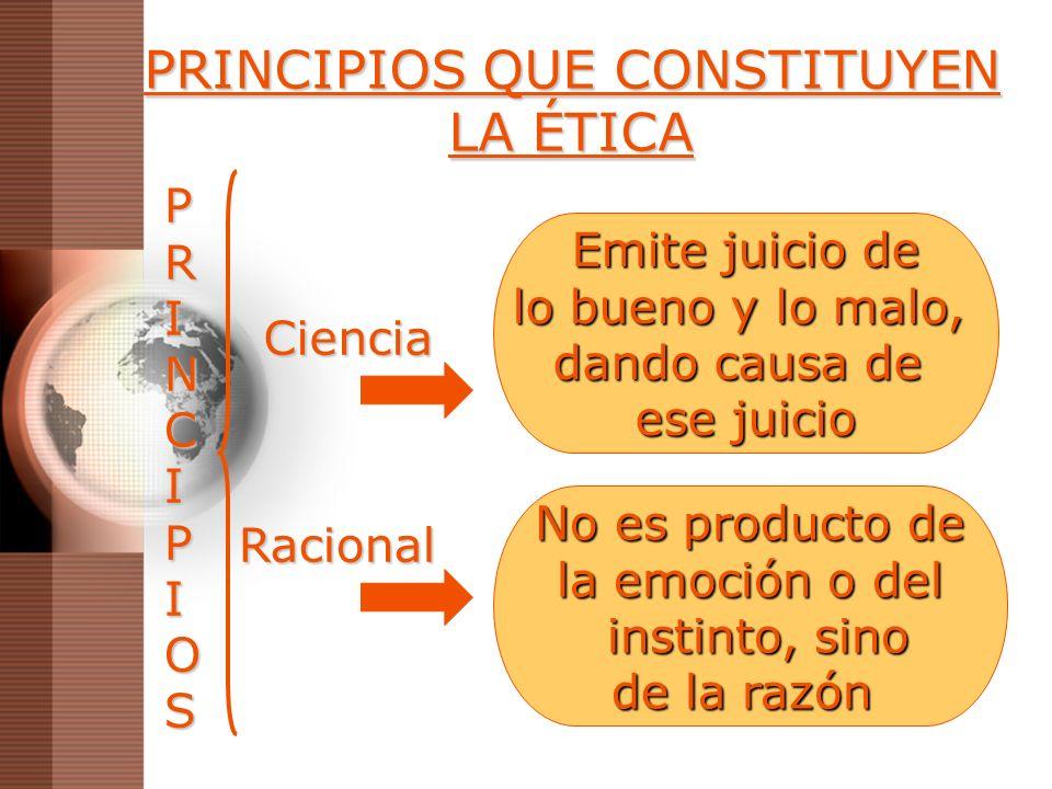 PRINCIPIOS QUE CONSTITUYEN LA ÉTICA Ciencia Emite juicio de lo bueno y lo malo, dando causa de ese juicio Racional No es producto de la emoción o del