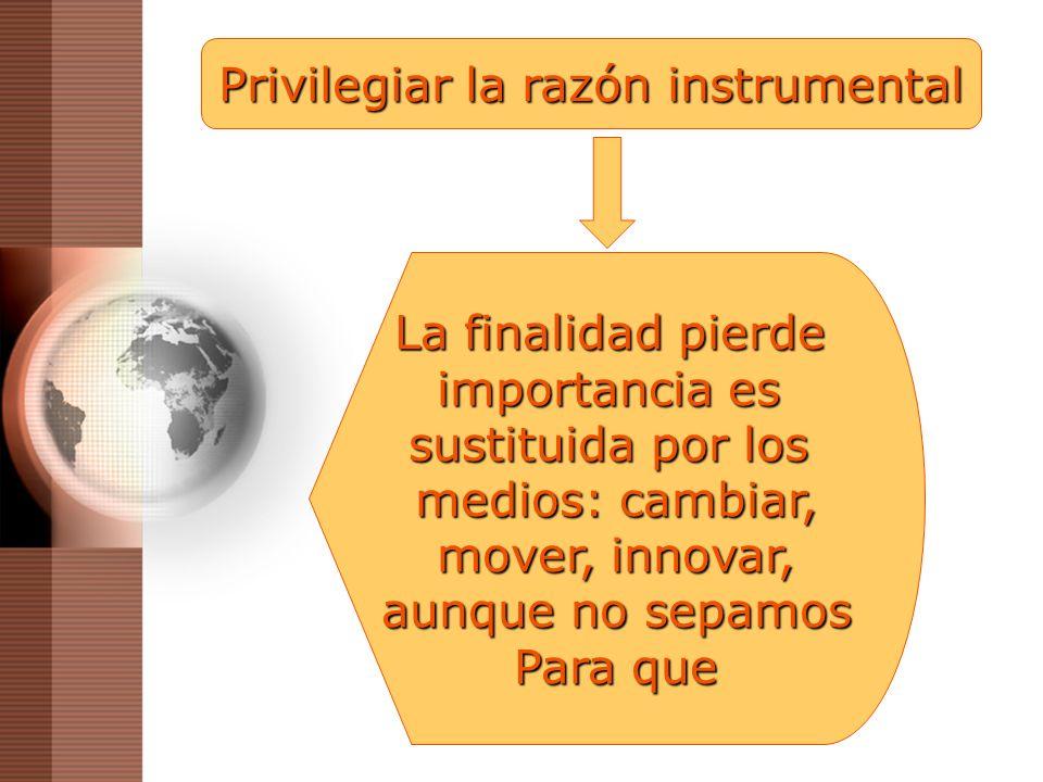 Privilegiar la razón instrumental La finalidad pierde importancia es sustituida por los medios: cambiar, mover, innovar, aunque no sepamos Para que