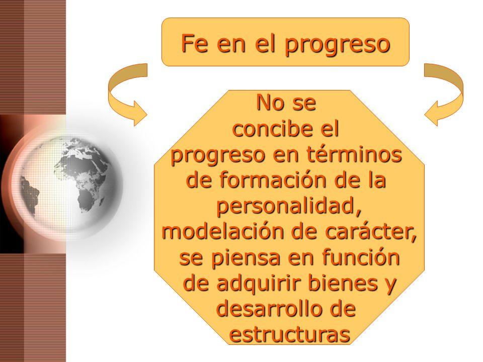 Fe en el progreso No se concibe el progreso en términos de formación de la personalidad, modelación de carácter, se piensa en función de adquirir bien