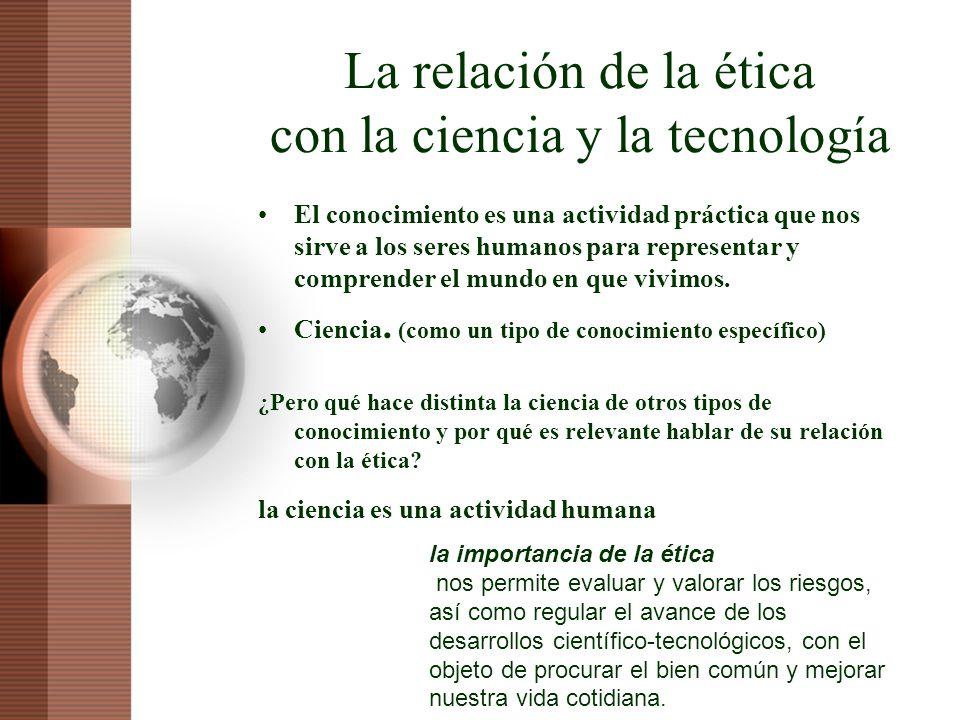 La relación de la ética con la ciencia y la tecnología El conocimiento es una actividad práctica que nos sirve a los seres humanos para representar y
