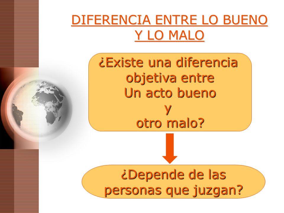 DIFERENCIA ENTRE LO BUENO Y LO MALO ¿Existe una diferencia objetiva entre Un acto bueno y otro malo? ¿Depende de las personas que juzgan?