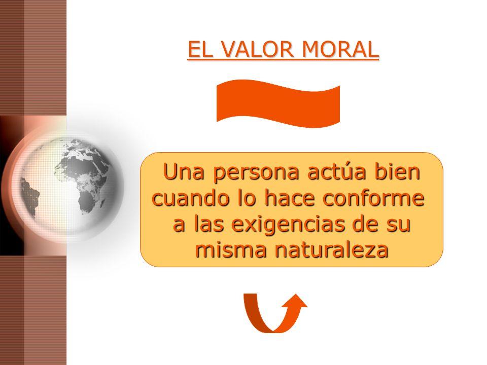 EL VALOR MORAL Una persona actúa bien cuando lo hace conforme a las exigencias de su misma naturaleza
