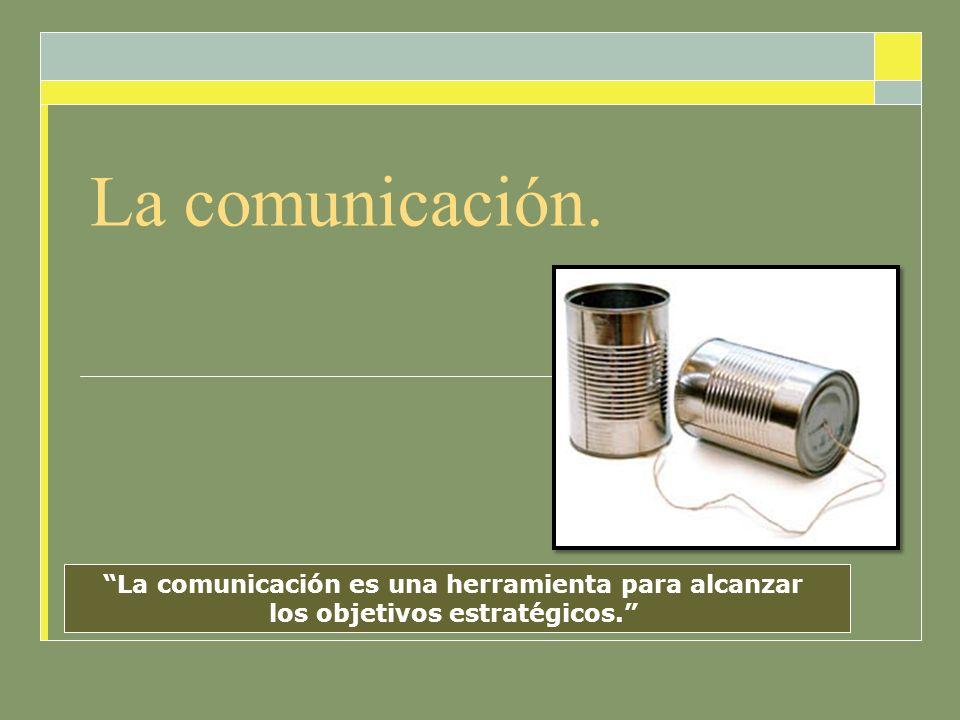 La comunicación. La comunicación es una herramienta para alcanzar los objetivos estratégicos.