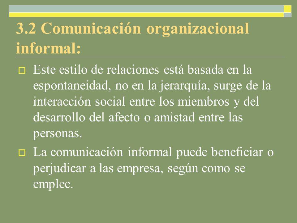 3.2 Comunicación organizacional informal: Este estilo de relaciones está basada en la espontaneidad, no en la jerarquía, surge de la interacción social entre los miembros y del desarrollo del afecto o amistad entre las personas.