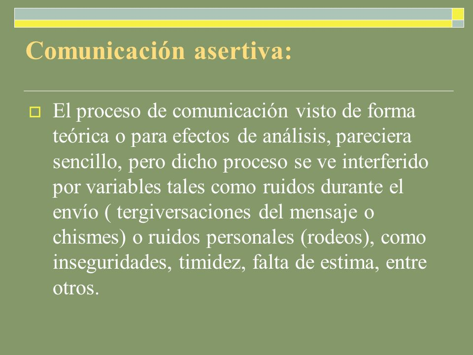 Comunicación asertiva: El proceso de comunicación visto de forma teórica o para efectos de análisis, pareciera sencillo, pero dicho proceso se ve interferido por variables tales como ruidos durante el envío ( tergiversaciones del mensaje o chismes) o ruidos personales (rodeos), como inseguridades, timidez, falta de estima, entre otros.