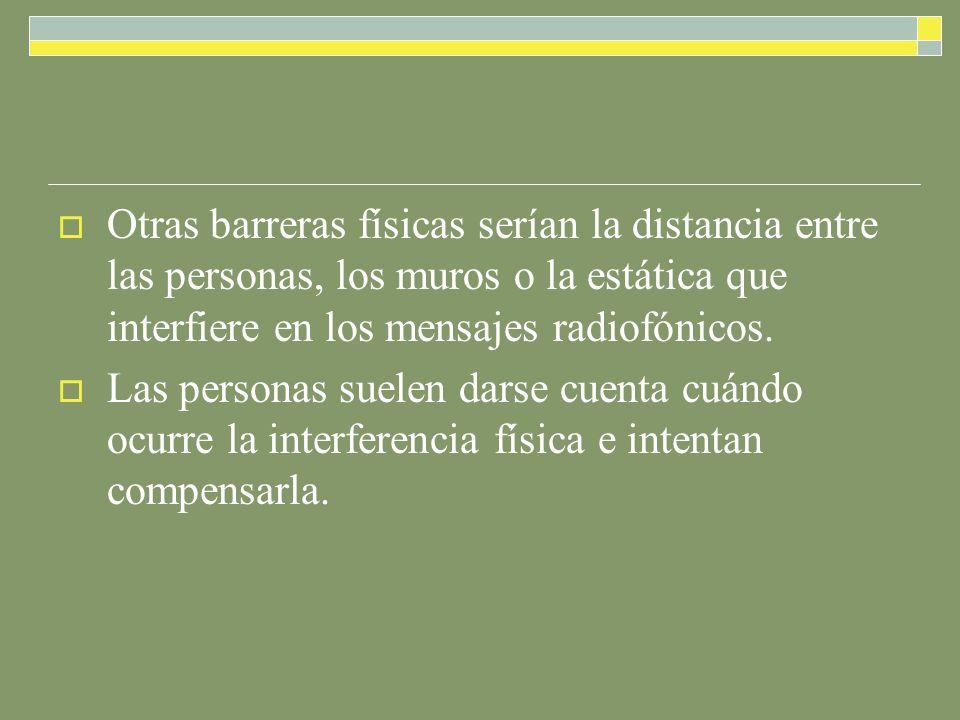 Otras barreras físicas serían la distancia entre las personas, los muros o la estática que interfiere en los mensajes radiofónicos.