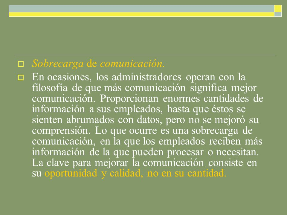 Sobrecarga de comunicación. En ocasiones, los administradores operan con la filosofía de que más comunicación significa mejor comunicación. Proporcion