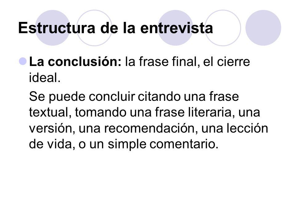 Estructura de la entrevista La conclusión: la frase final, el cierre ideal. Se puede concluir citando una frase textual, tomando una frase literaria,