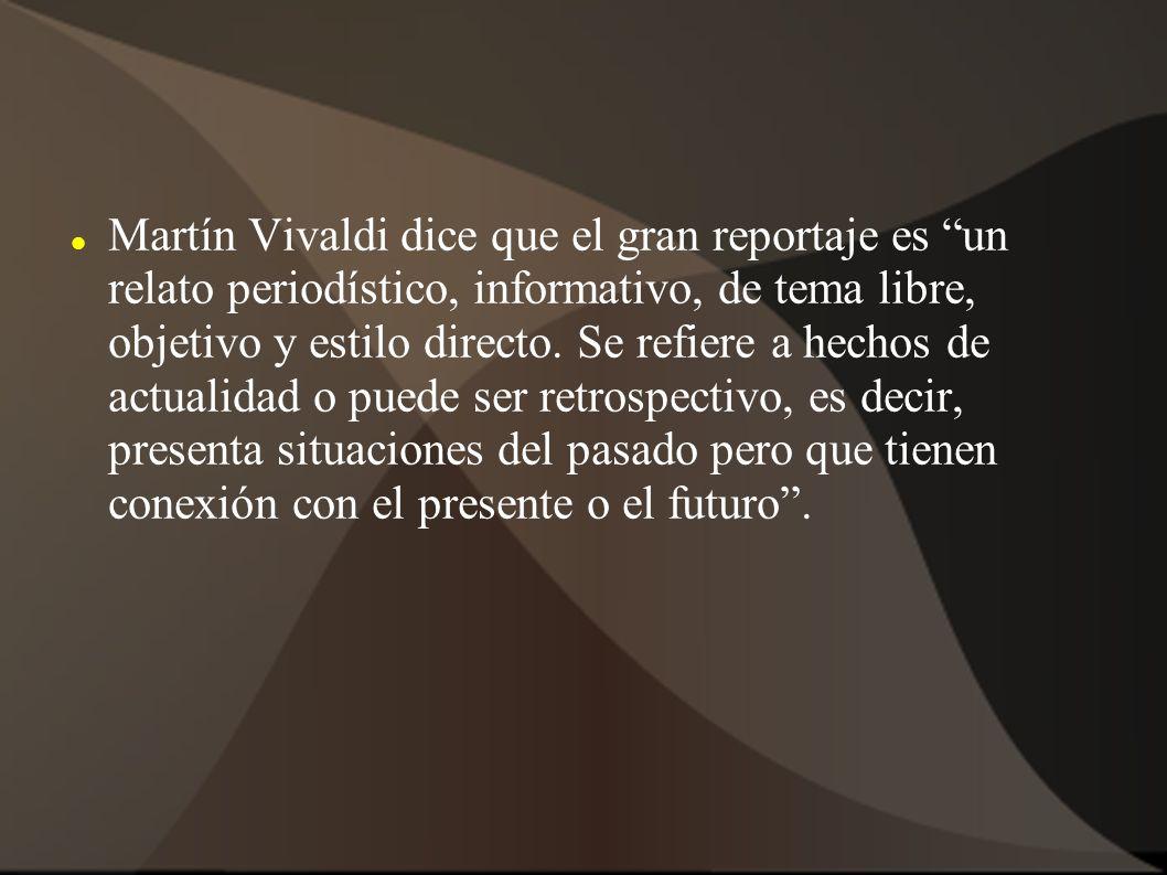 Martín Vivaldi dice que el gran reportaje es un relato periodístico, informativo, de tema libre, objetivo y estilo directo. Se refiere a hechos de act