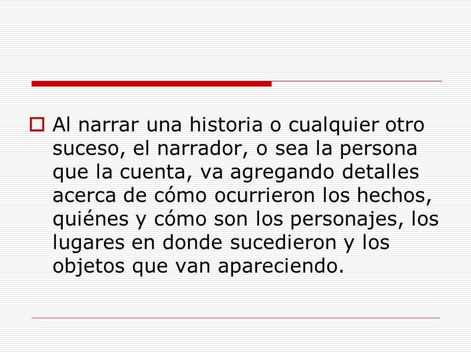 ELEMENTOS DE LA NARRACION EL NARRADOR: QUIEN CUENTA LA HISTORIA, NOS VAN MOSTRANTO LOS PERSONAJES, PUEDES SER TU O UN AMIGO TUYO.