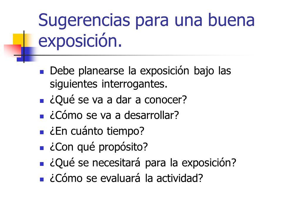 Sugerencias para una buena exposición. Debe planearse la exposición bajo las siguientes interrogantes. ¿Qué se va a dar a conocer? ¿Cómo se va a desar