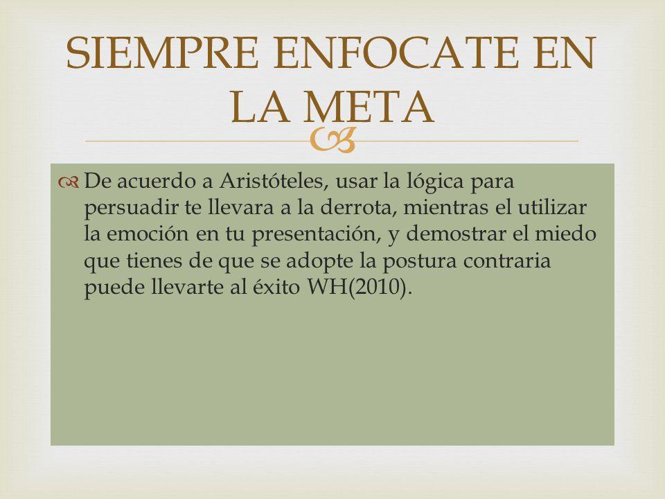 De acuerdo a Aristóteles, usar la lógica para persuadir te llevara a la derrota, mientras el utilizar la emoción en tu presentación, y demostrar el mi