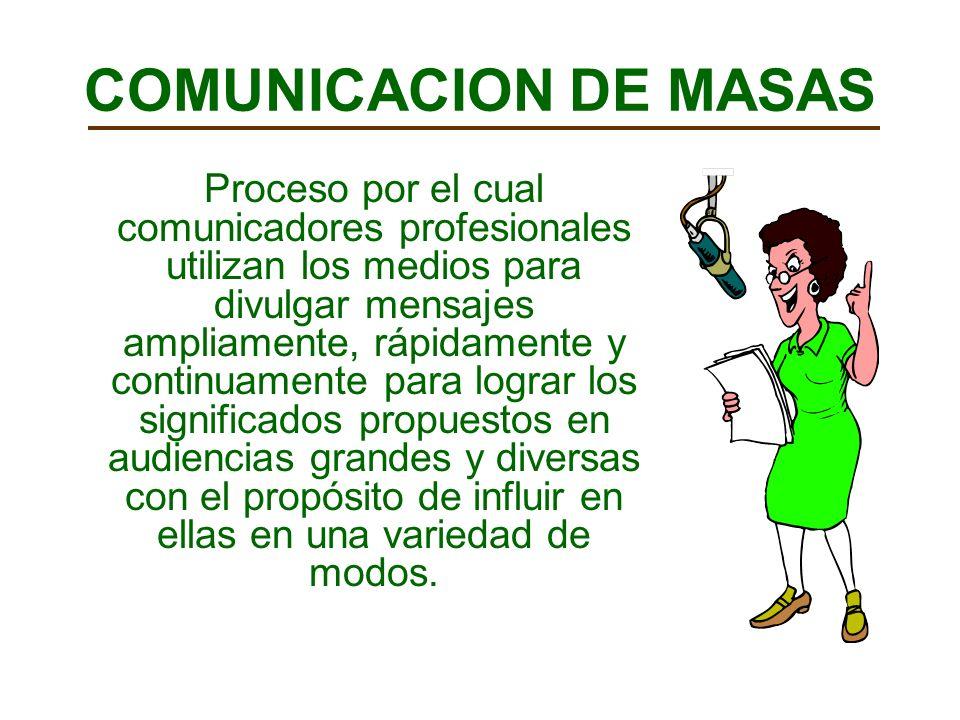 COMUNICACION DE MASAS Proceso por el cual comunicadores profesionales utilizan los medios para divulgar mensajes ampliamente, rápidamente y continuamente para lograr los significados propuestos en audiencias grandes y diversas con el propósito de influir en ellas en una variedad de modos.