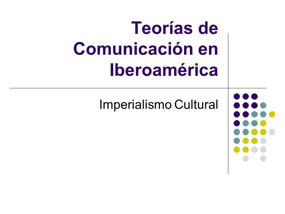 Teorías de Comunicación en Iberoamérica Imperialismo Cultural