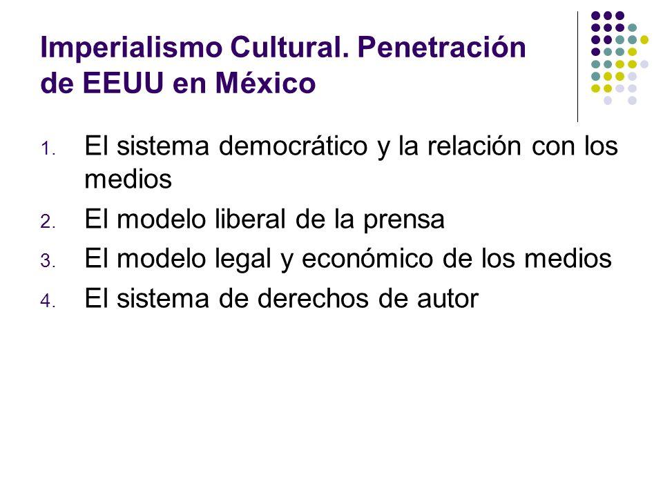 Imperialismo Cultural. Penetración de EEUU en México 1. El sistema democrático y la relación con los medios 2. El modelo liberal de la prensa 3. El mo