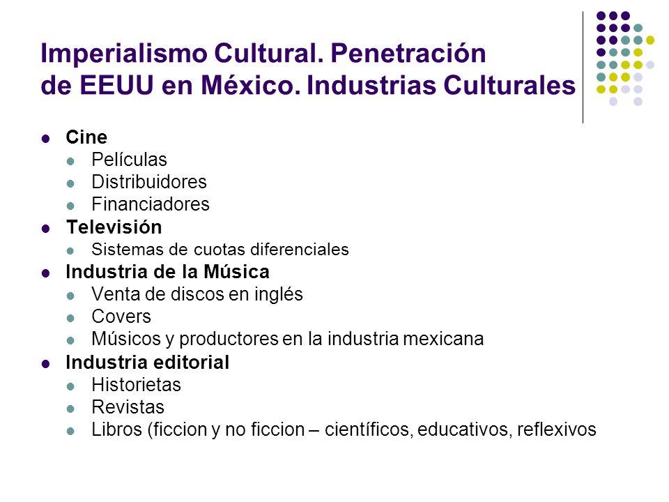 Imperialismo Cultural. Penetración de EEUU en México. Industrias Culturales Cine Películas Distribuidores Financiadores Televisión Sistemas de cuotas