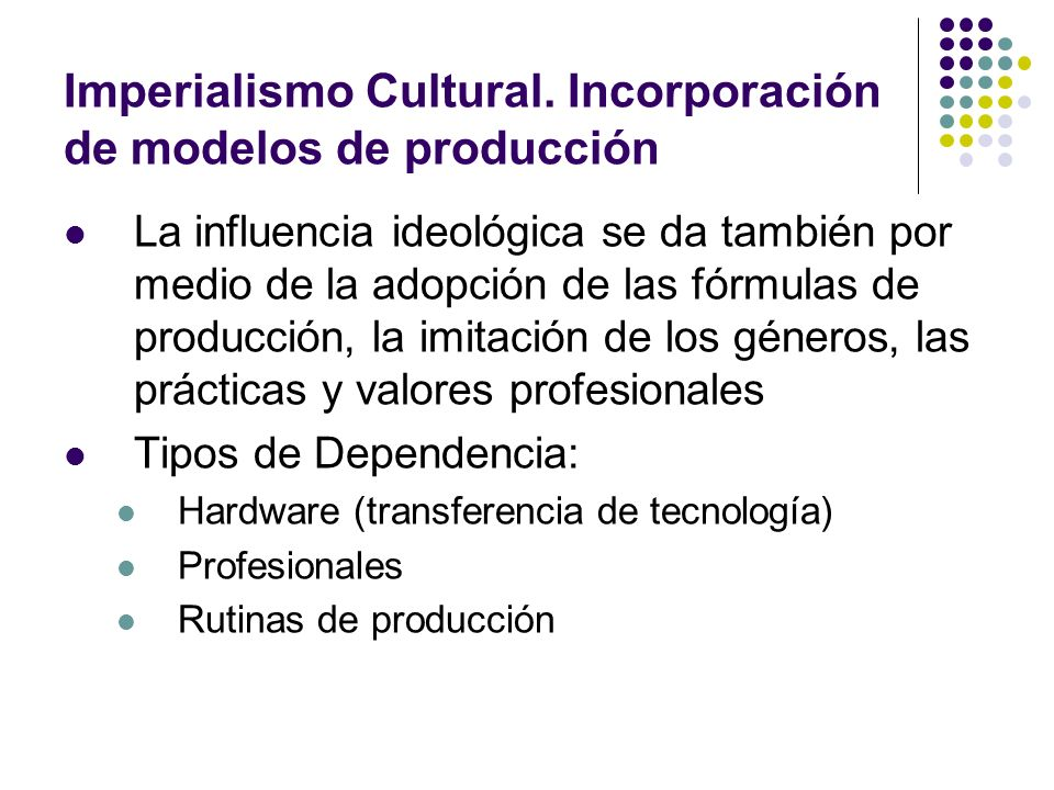 Imperialismo Cultural. Incorporación de modelos de producción La influencia ideológica se da también por medio de la adopción de las fórmulas de produ
