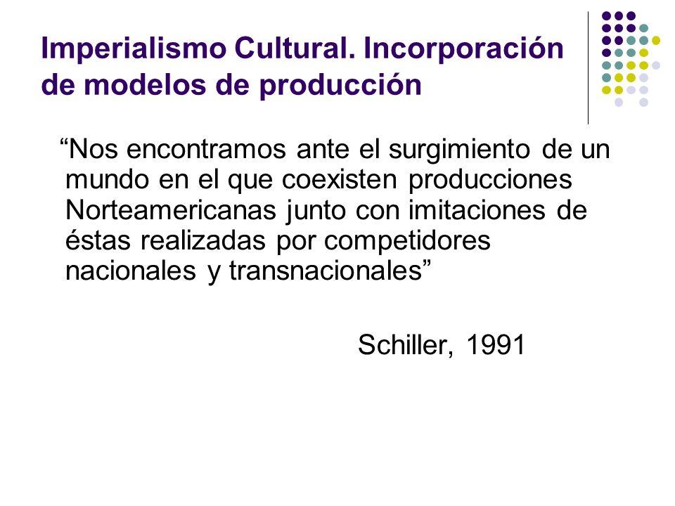 Imperialismo Cultural. Incorporación de modelos de producción Nos encontramos ante el surgimiento de un mundo en el que coexisten producciones Norteam