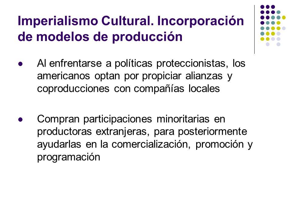 Imperialismo Cultural. Incorporación de modelos de producción Al enfrentarse a políticas proteccionistas, los americanos optan por propiciar alianzas