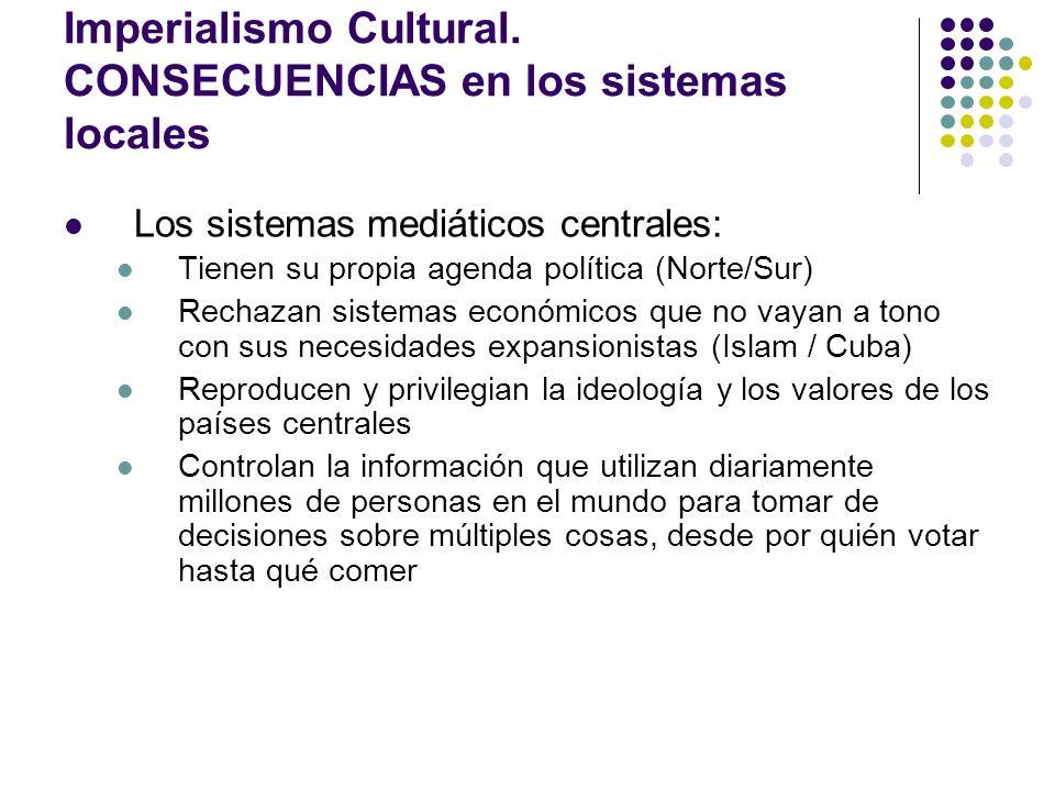 Imperialismo Cultural. CONSECUENCIAS en los sistemas locales Los sistemas mediáticos centrales: Tienen su propia agenda política (Norte/Sur) Rechazan