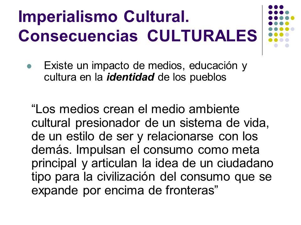 Imperialismo Cultural. Consecuencias CULTURALES Existe un impacto de medios, educación y cultura en la identidad de los pueblos Los medios crean el me