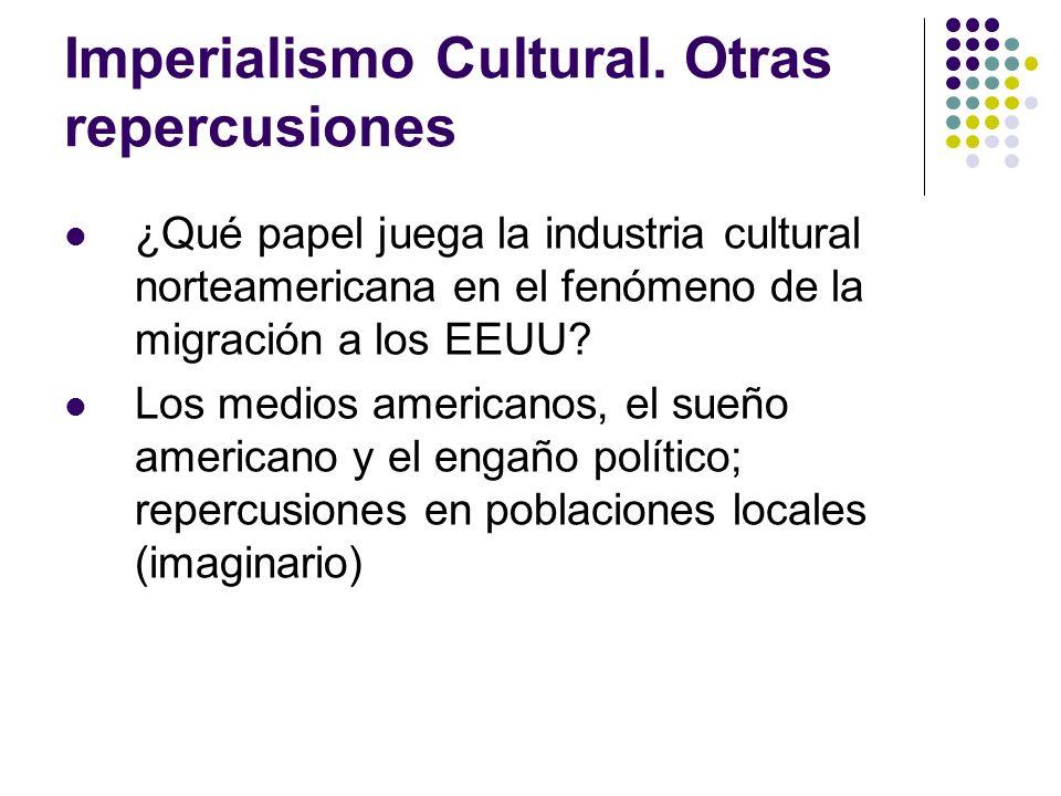 Imperialismo Cultural. Otras repercusiones ¿Qué papel juega la industria cultural norteamericana en el fenómeno de la migración a los EEUU? Los medios