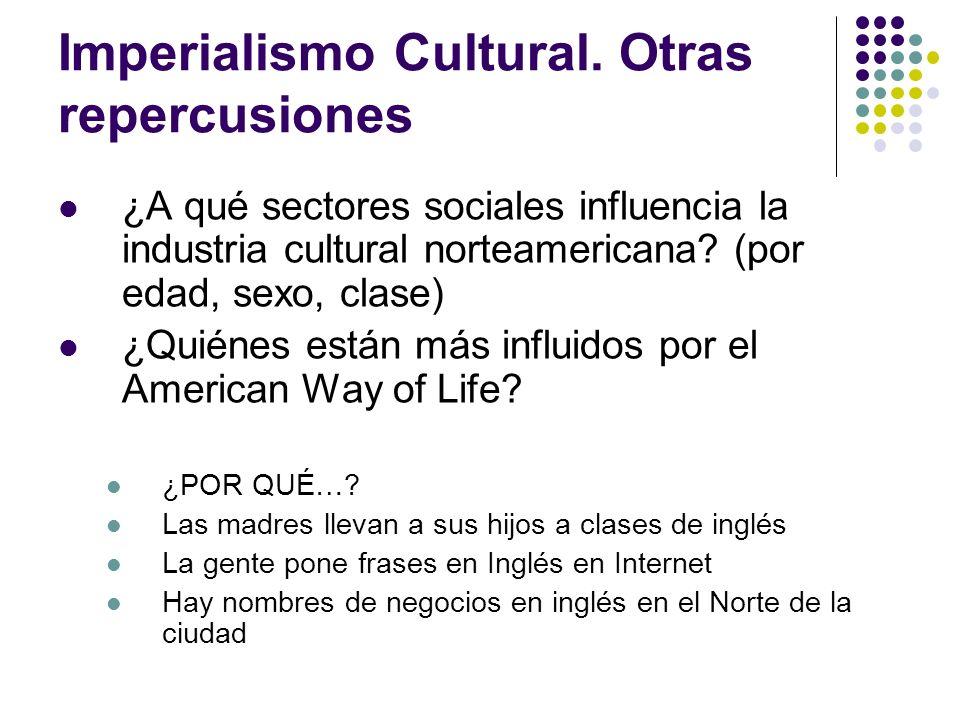 Imperialismo Cultural. Otras repercusiones ¿A qué sectores sociales influencia la industria cultural norteamericana? (por edad, sexo, clase) ¿Quiénes