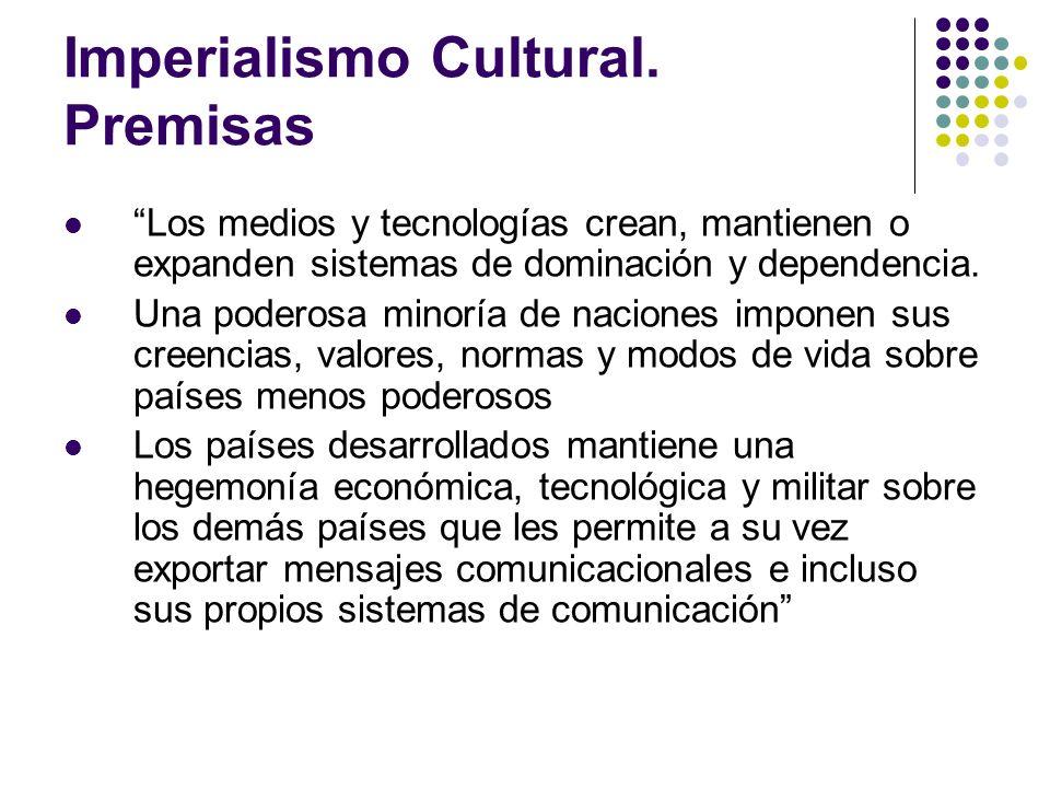 Imperialismo Cultural. Premisas Los medios y tecnologías crean, mantienen o expanden sistemas de dominación y dependencia. Una poderosa minoría de nac