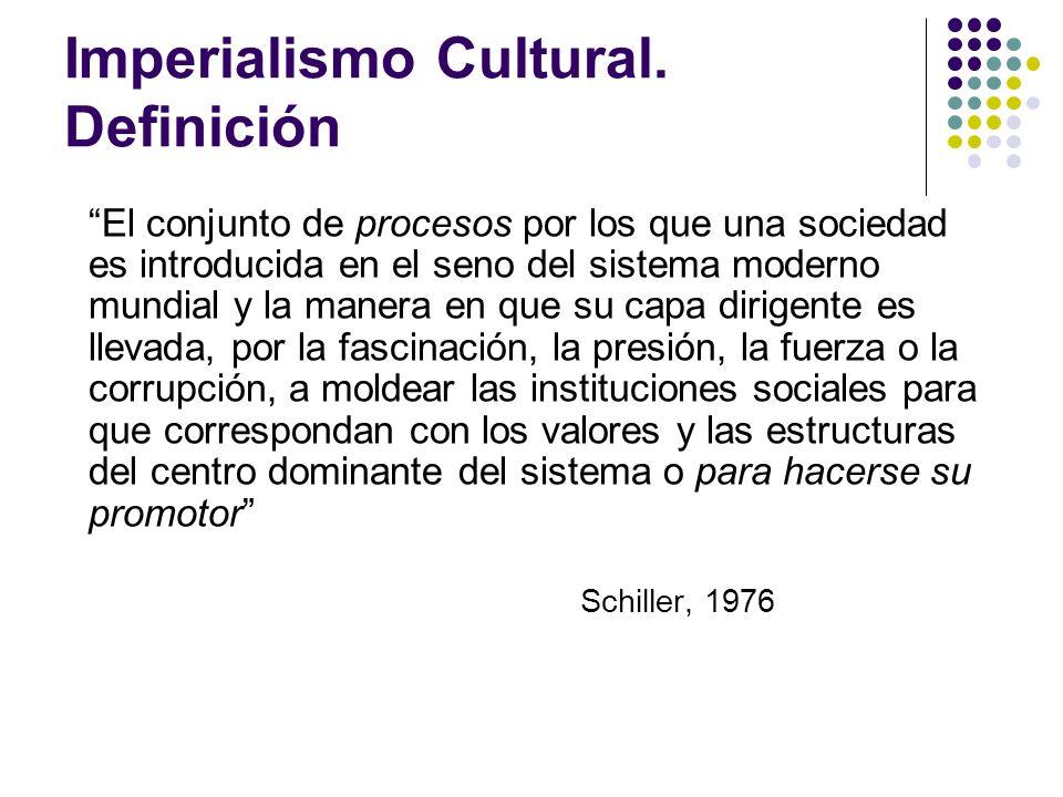 Imperialismo Cultural. Definición El conjunto de procesos por los que una sociedad es introducida en el seno del sistema moderno mundial y la manera e