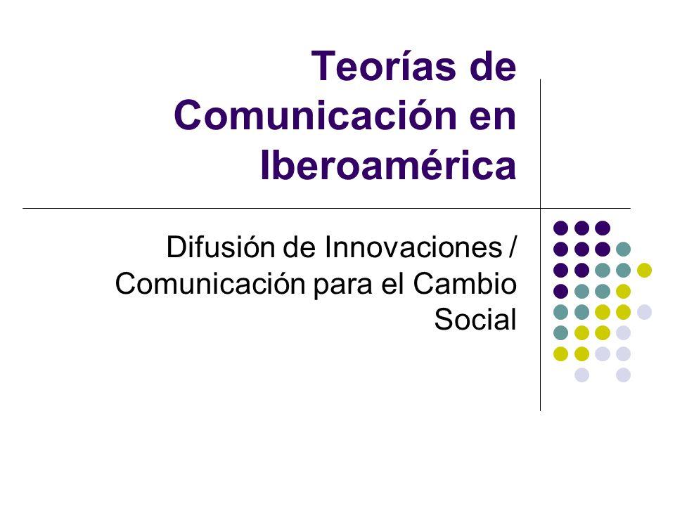 Teorías de Comunicación en Iberoamérica Difusión de Innovaciones / Comunicación para el Cambio Social
