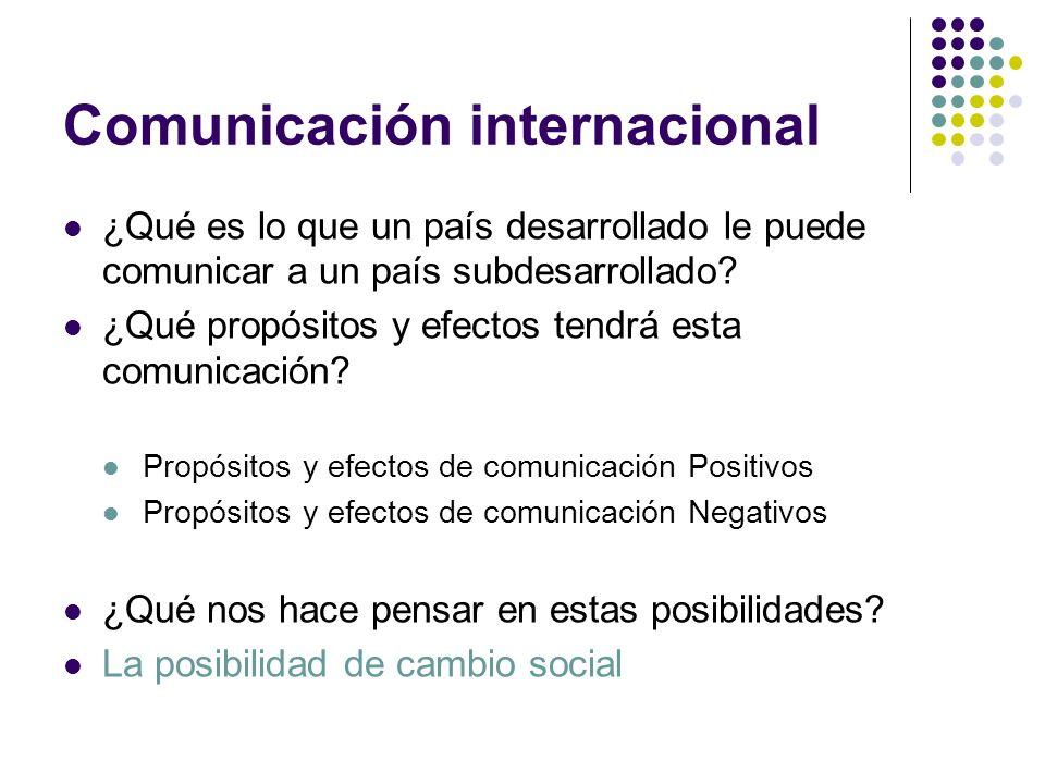 Comunicación internacional ¿Qué es lo que un país desarrollado le puede comunicar a un país subdesarrollado? ¿Qué propósitos y efectos tendrá esta com