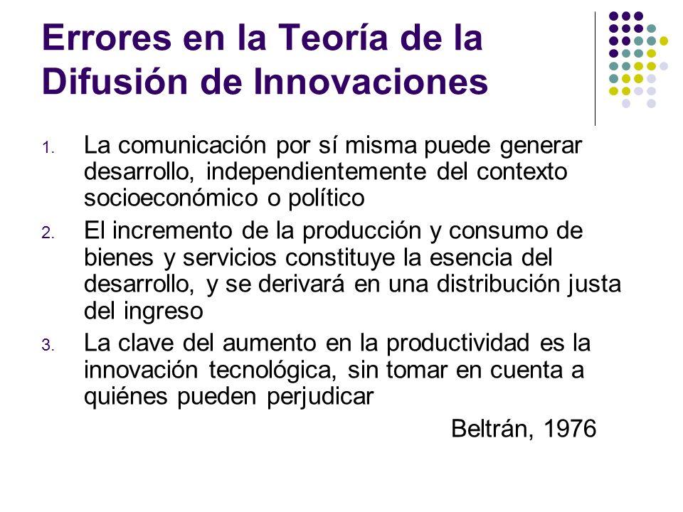Errores en la Teoría de la Difusión de Innovaciones 1. La comunicación por sí misma puede generar desarrollo, independientemente del contexto socioeco