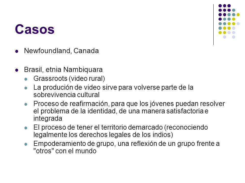 Casos Newfoundland, Canada Brasil, etnia Nambiquara Grassroots (video rural) La produción de video sirve para volverse parte de la sobrevivencia cultu