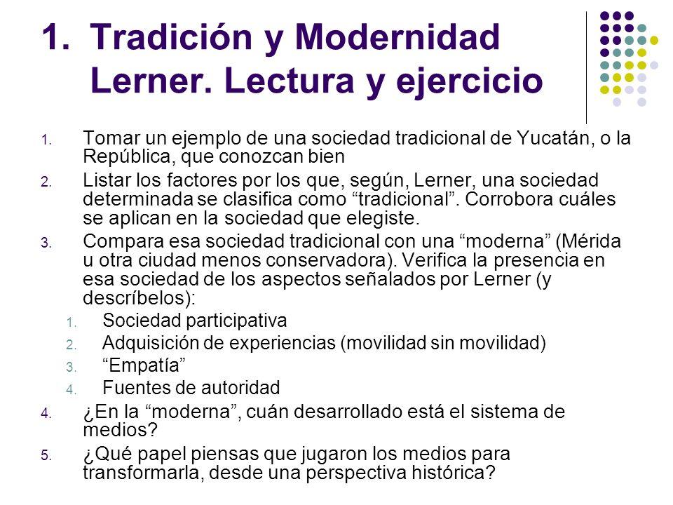 1.Tradición y Modernidad Lerner. Lectura y ejercicio 1. Tomar un ejemplo de una sociedad tradicional de Yucatán, o la República, que conozcan bien 2.