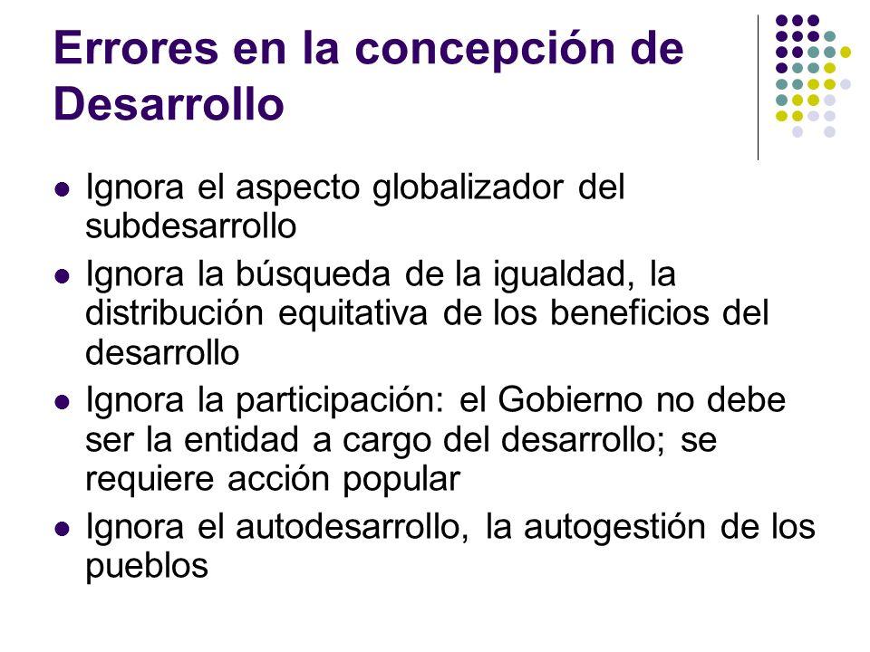 Errores en la concepción de Desarrollo Ignora el aspecto globalizador del subdesarrollo Ignora la búsqueda de la igualdad, la distribución equitativa