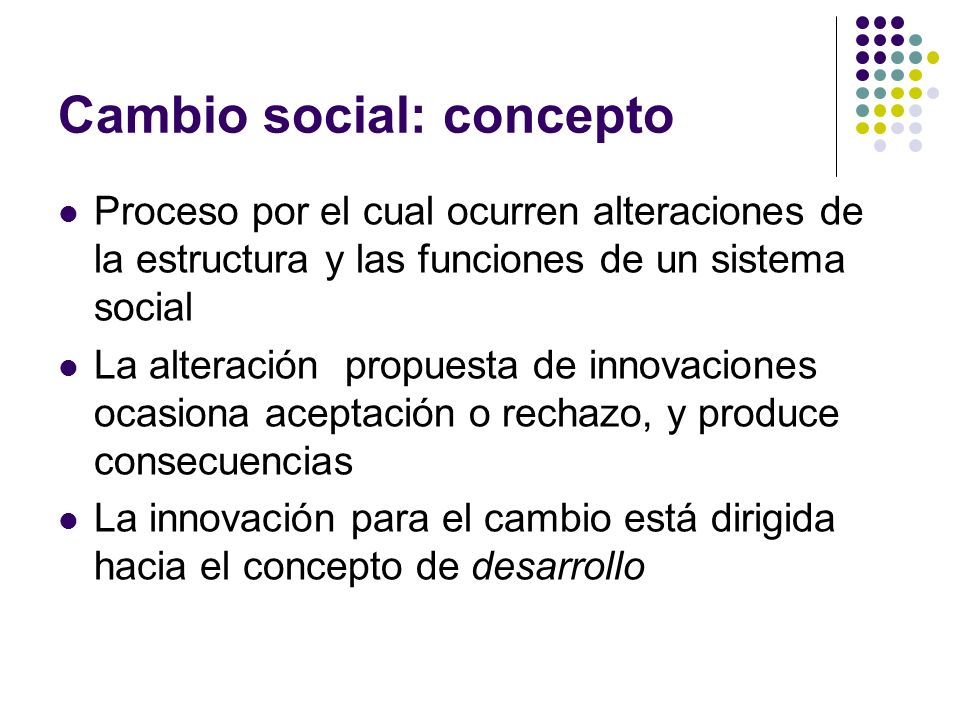Cambio social: concepto Proceso por el cual ocurren alteraciones de la estructura y las funciones de un sistema social La alteración propuesta de inno