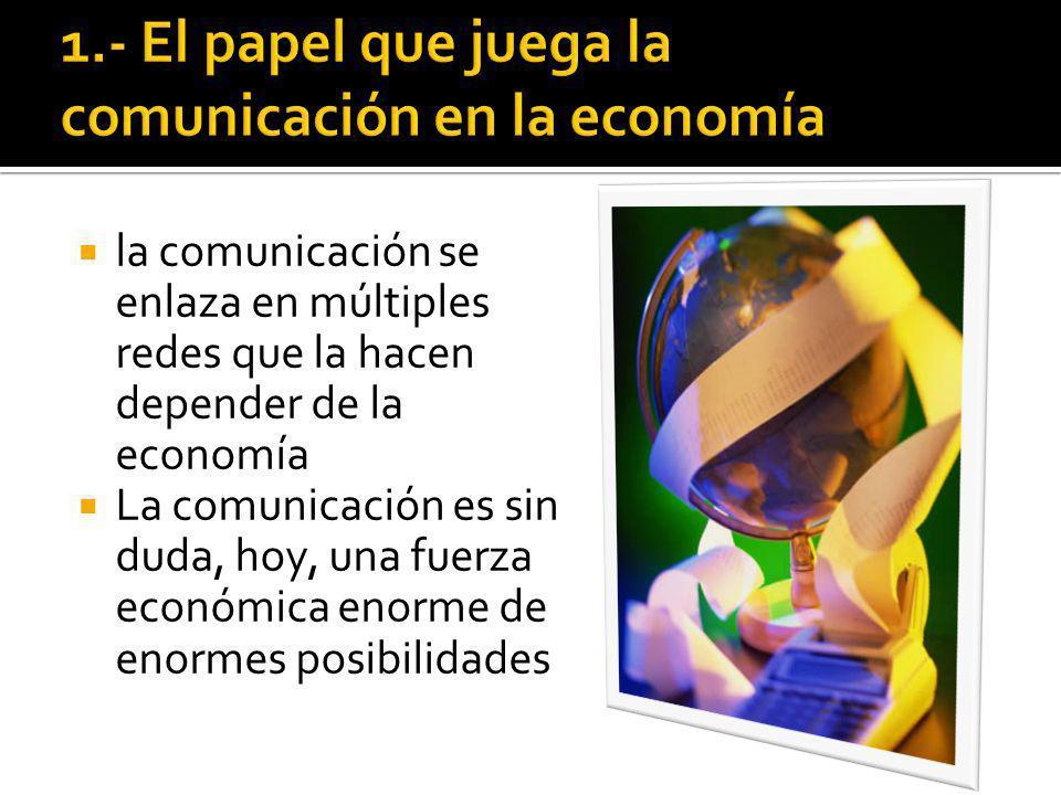 la comunicación se enlaza en múltiples redes que la hacen depender de la economía La comunicación es sin duda, hoy, una fuerza económica enorme de enormes posibilidades