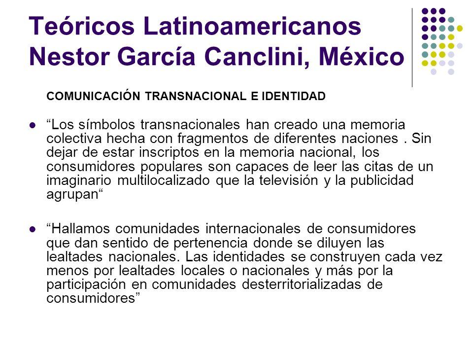 Teóricos Latinoamericanos Nestor García Canclini, México COMUNICACIÓN TRANSNACIONAL E IDENTIDAD Los símbolos transnacionales han creado una memoria co