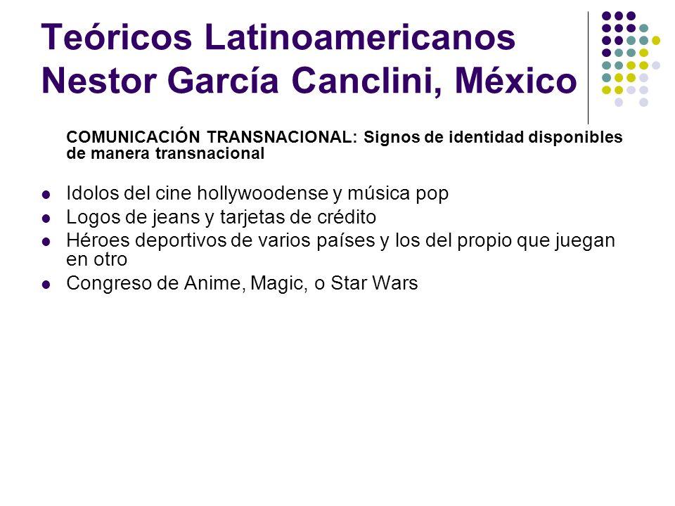 Teóricos Latinoamericanos Nestor García Canclini, México COMUNICACIÓN TRANSNACIONAL: Signos de identidad disponibles de manera transnacional Idolos de