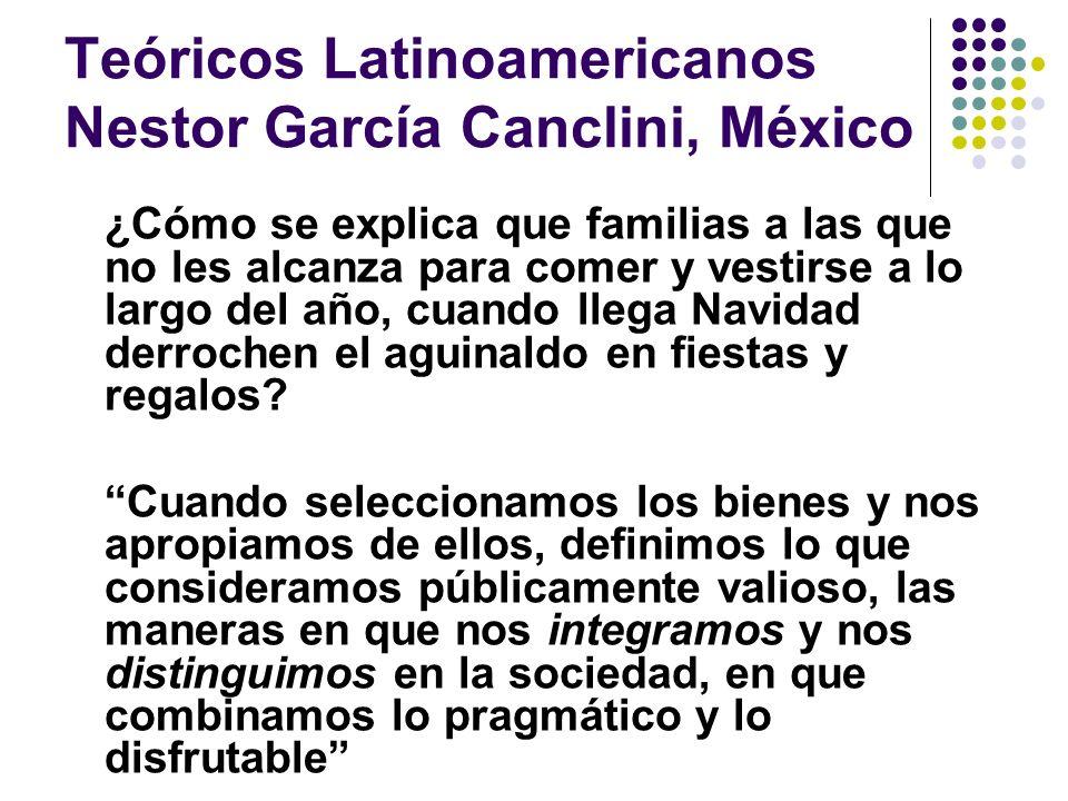 Teóricos Latinoamericanos Nestor García Canclini, México ¿Cómo se explica que familias a las que no les alcanza para comer y vestirse a lo largo del a