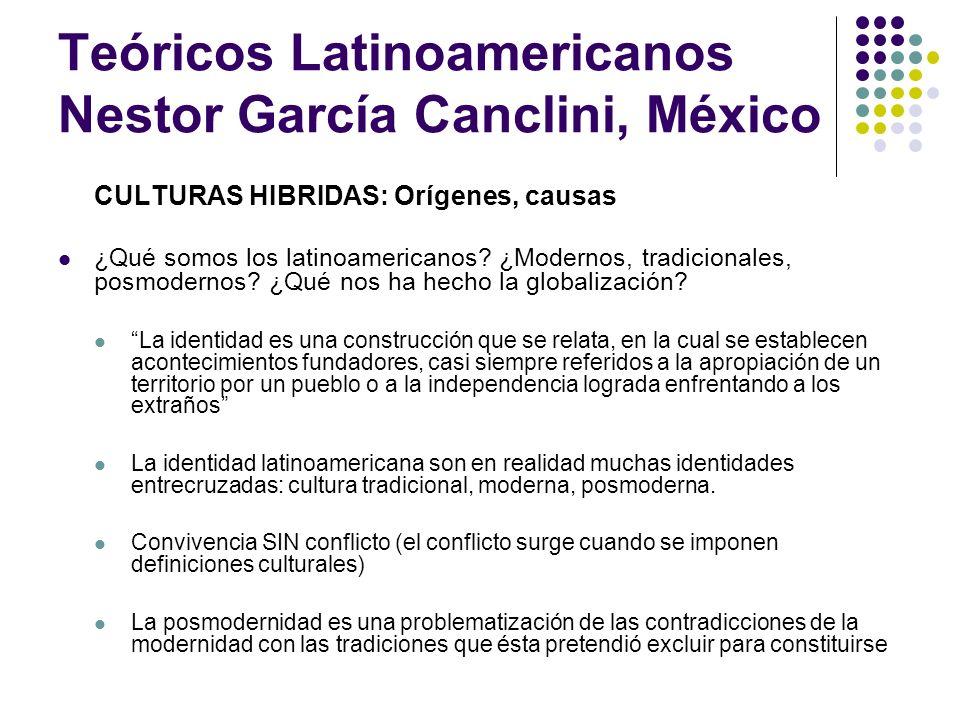Teóricos Latinoamericanos Nestor García Canclini, México CULTURAS HIBRIDAS: Orígenes, causas ¿Qué somos los latinoamericanos? ¿Modernos, tradicionales